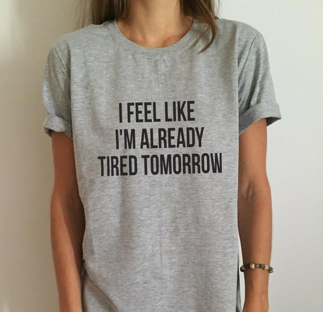 New Women T shirt I feel like i'm already tired tomorrow Cotton Casual Funny Shirt For Lady Gray Top Tee Hipster Drop Ship MA-2